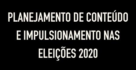 PLANEJAMENTO DE CONTEÚDO E IMPULSIONAMENTO NAS ELEIÇÕES 2020